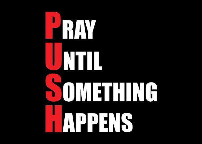 P.U.S.H: Pray Until SomethingHappens!